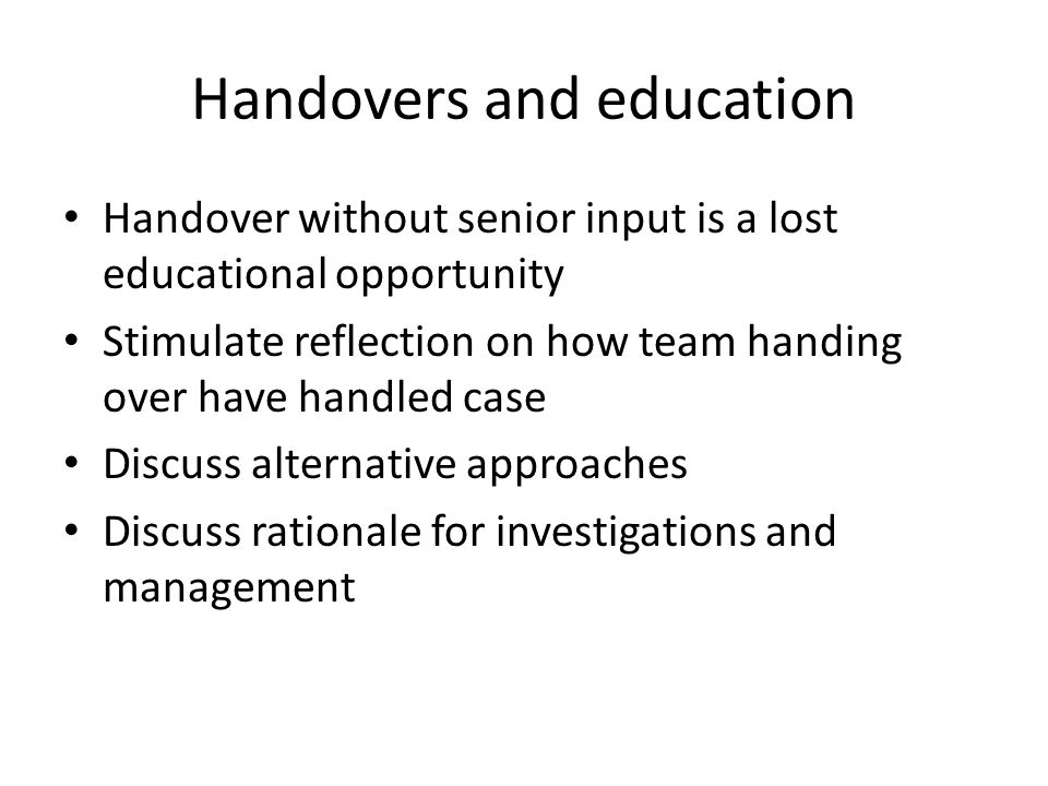 Handovers and education Handover without senior input is a lost educational opportunity Stimulate reflection on how team handing over have handled case Discuss alternative approaches Discuss rationale for investigations and management