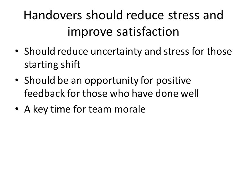 Handovers should reduce stress and improve satisfaction Should reduce uncertainty and stress for those starting shift Should be an opportunity for positive feedback for those who have done well A key time for team morale
