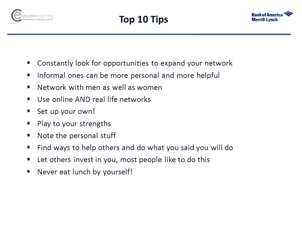 Top 10 Tips  Constantly look for opportunities to expand your network  Informal ones can be more personal and more helpful  Network with men as well as women  Use online AND real life networks  Set up your own.