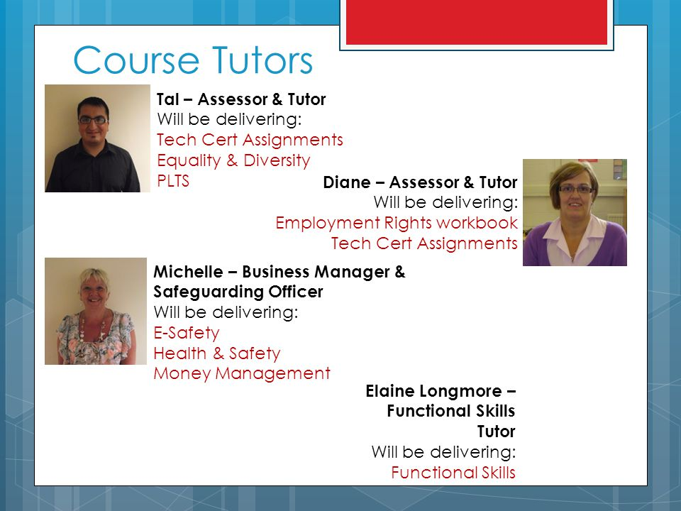 Course Tutors Tal – Assessor & Tutor Will be delivering: Tech Cert Assignments Equality & Diversity PLTS Diane – Assessor & Tutor Will be delivering: