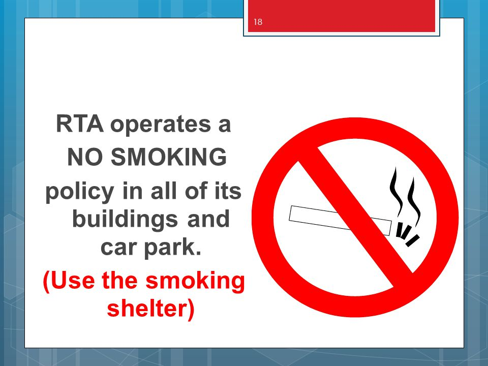 18 RTA operates a NO SMOKING policy in all of its buildings and car park. (Use the smoking shelter)