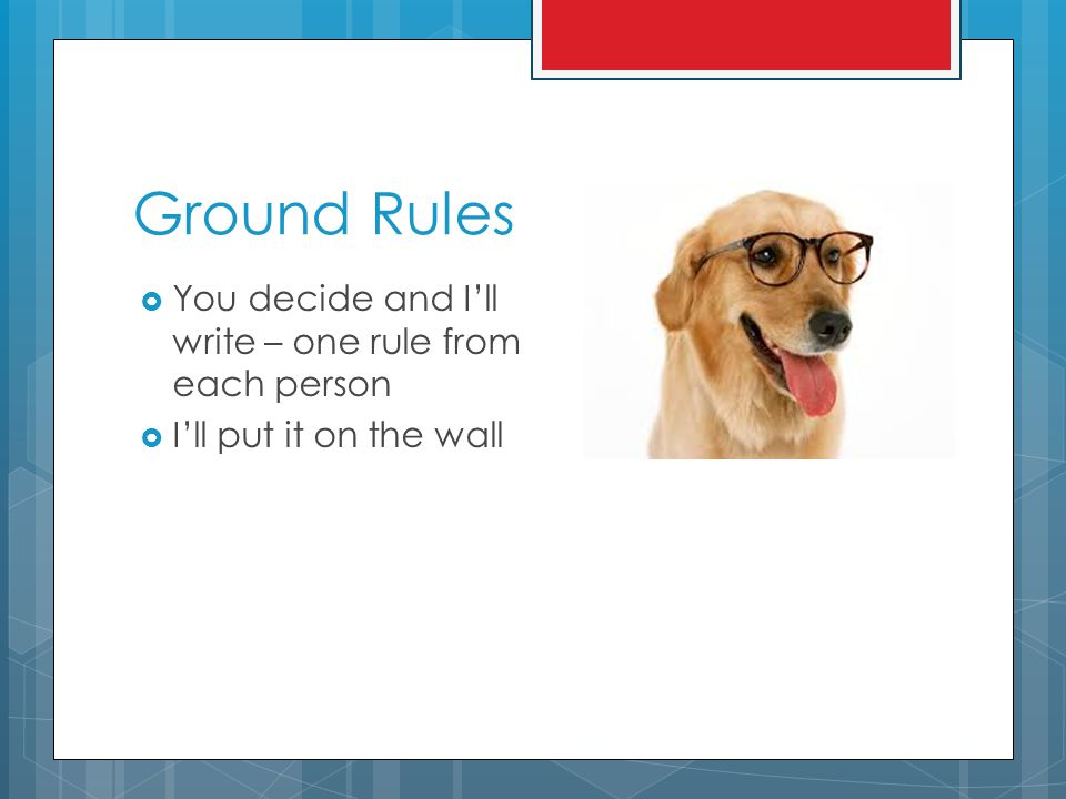 Ground Rules  You decide and I'll write – one rule from each person  I'll put it on the wall