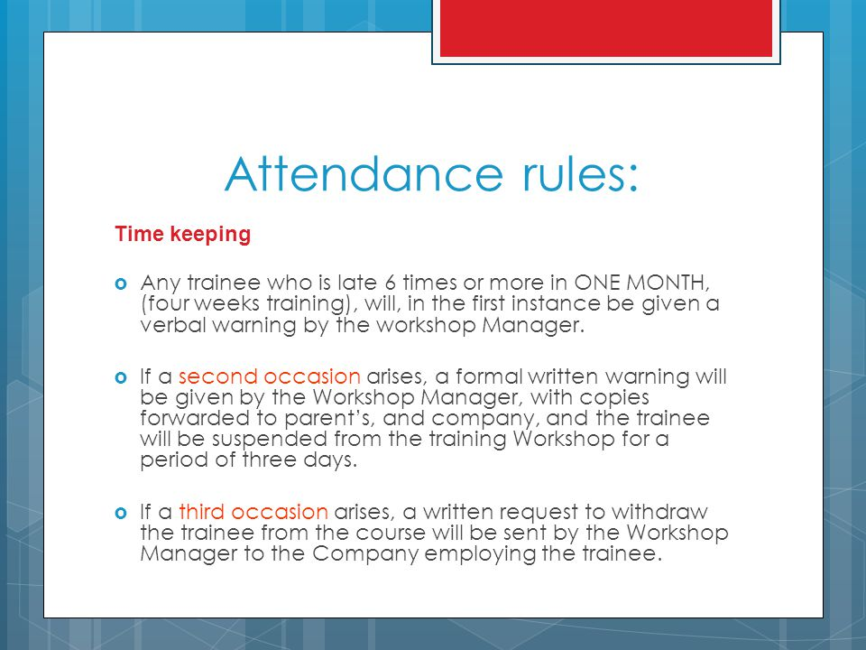Attendance rules: Time keeping  Any trainee who is late 6 times or more in ONE MONTH, (four weeks training), will, in the first instance be given a verbal warning by the workshop Manager.