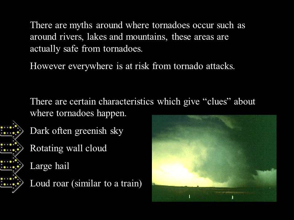 There are myths around where tornadoes occur such as around rivers, lakes and mountains, these areas are actually safe from tornadoes.