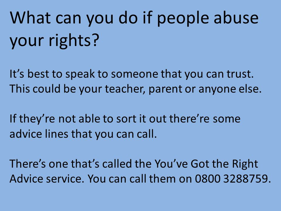 What can you do if people abuse your rights? It's best to speak to someone that you can trust. This could be your teacher, parent or anyone else. If t