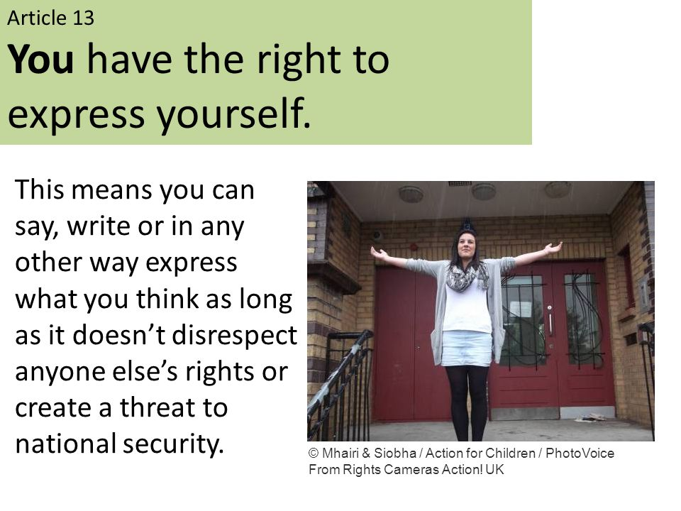 Article 13 You have the right to express yourself. This means you can say, write or in any other way express what you think as long as it doesn't disr