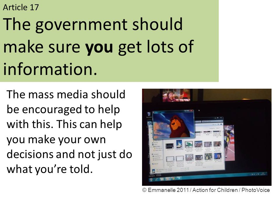 Article 17 The government should make sure you get lots of information. The mass media should be encouraged to help with this. This can help you make