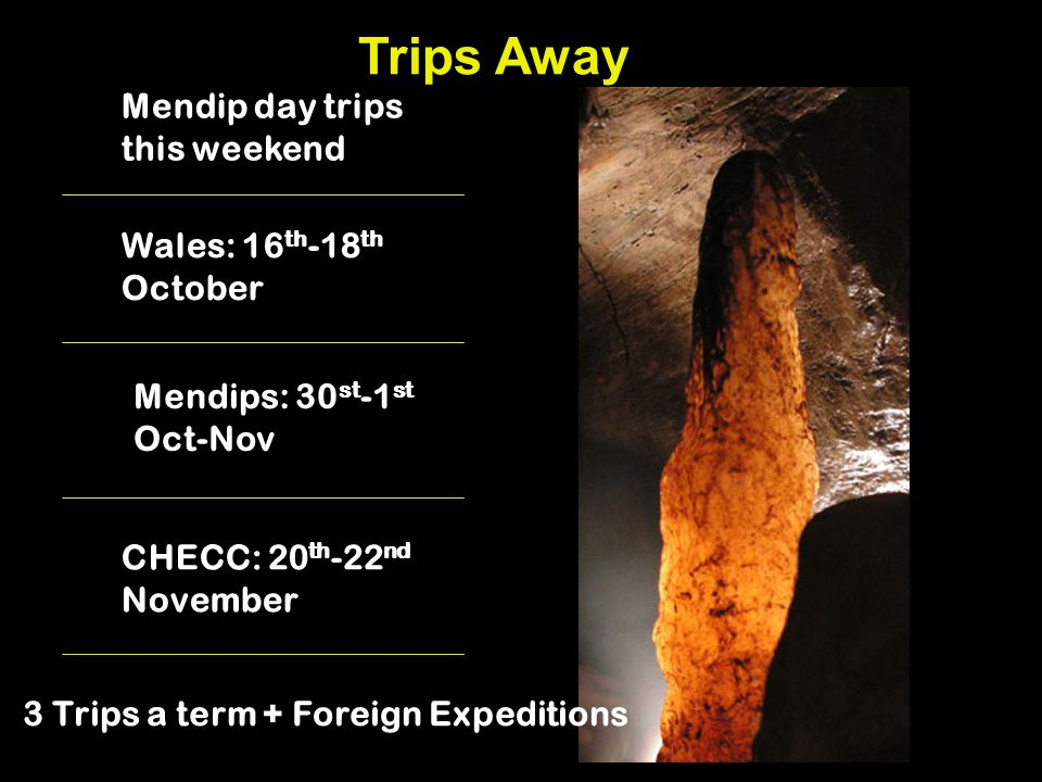 Trips Away Mendip day trips this weekend Wales: 16 th -18 th October CHECC: 20 th -22 nd November 3 Trips a term + Foreign Expeditions Mendips: 30 st -1 st Oct-Nov
