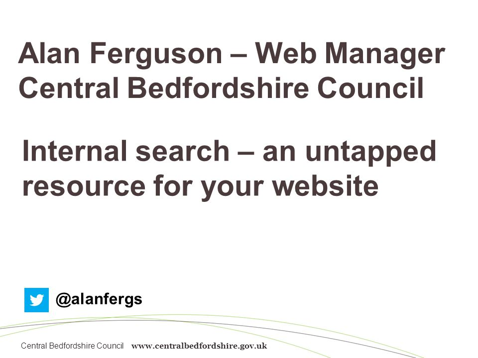 Central Bedfordshire Council www.centralbedfordshire.gov.uk Alan Ferguson – Web Manager Central Bedfordshire Council Internal search – an untapped resource for your website @alanfergs