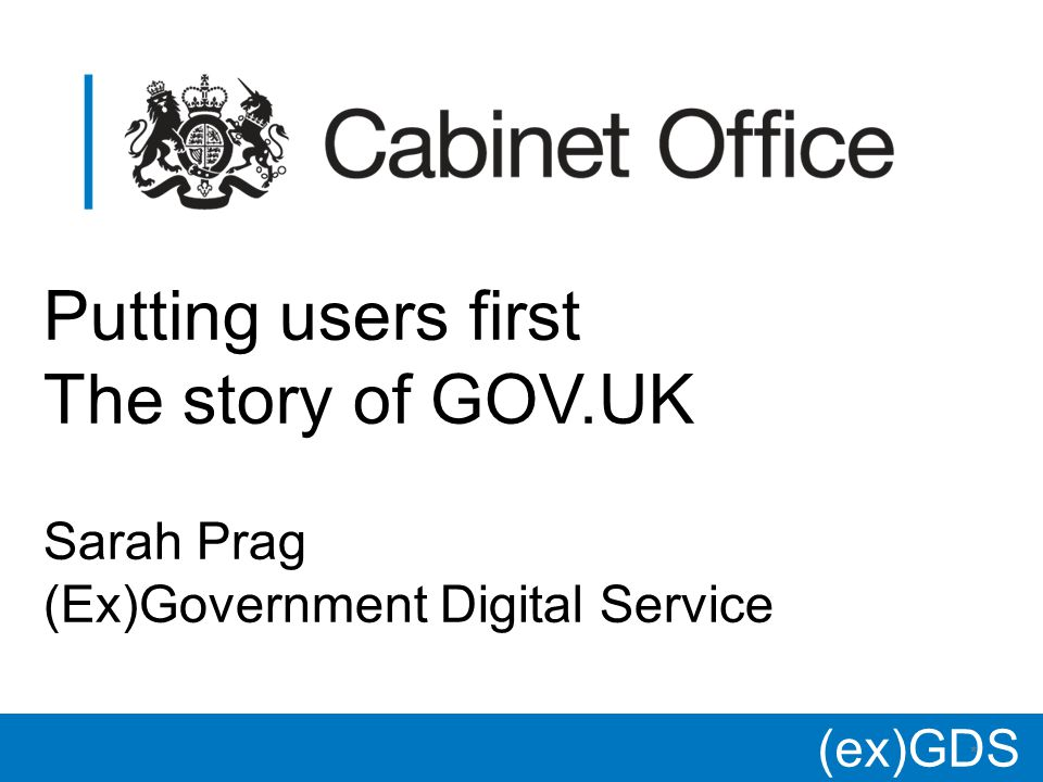 (ex)GDS * Putting users first The story of GOV.UK Sarah Prag (Ex)Government Digital Service