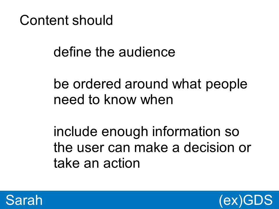 GDS * Paul * Sarah Content should define the audience be ordered around what people need to know when include enough information so the user can make a decision or take an action (ex)GDS