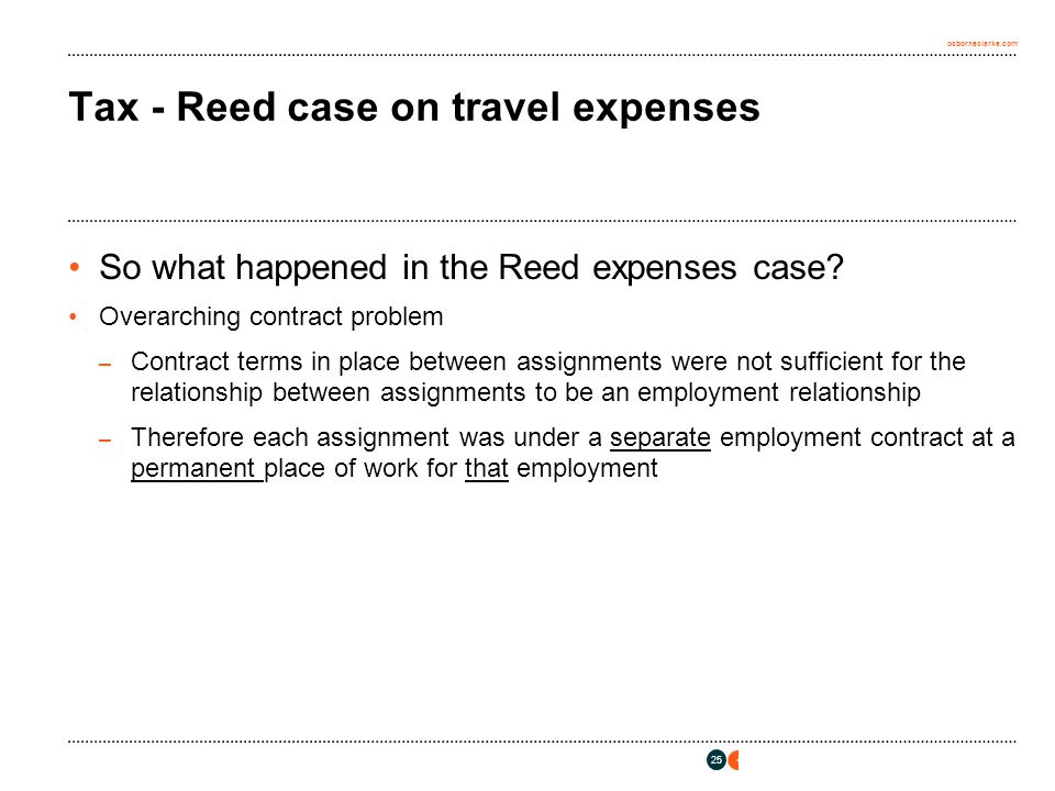 osborneclarke.com 25 Tax - Reed case on travel expenses So what happened in the Reed expenses case? Overarching contract problem – Contract terms in p