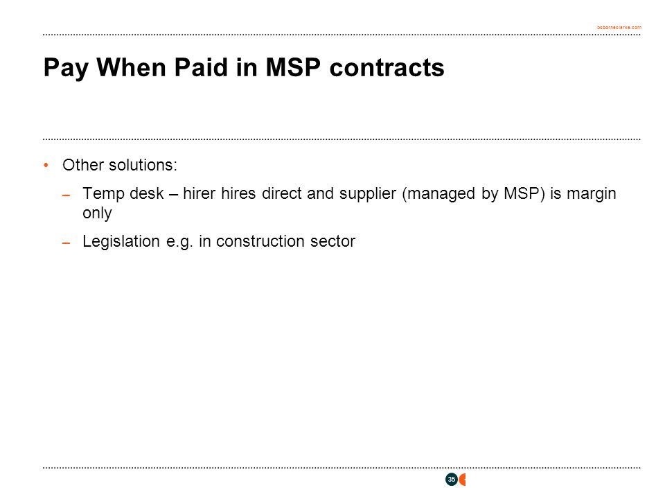 osborneclarke.com 35 Pay When Paid in MSP contracts Other solutions: – Temp desk – hirer hires direct and supplier (managed by MSP) is margin only – L
