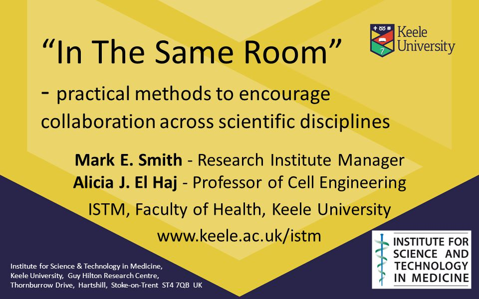 """In The Same Room"" - practical methods to encourage collaboration across scientific disciplines Mark E. Smith - Research Institute Manager Alicia J. E"