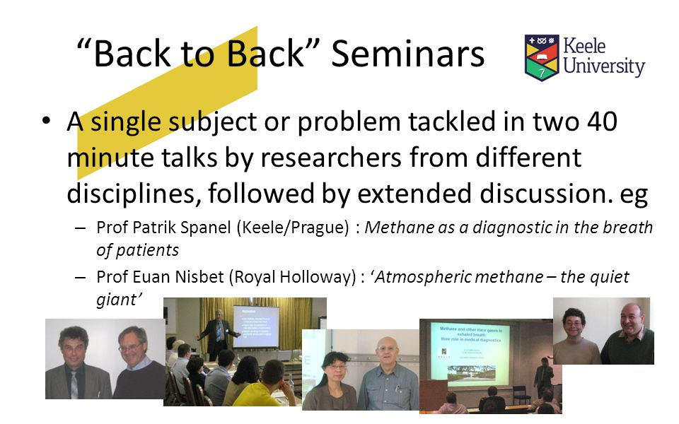 Back to Back Seminars A single subject or problem tackled in two 40 minute talks by researchers from different disciplines, followed by extended discussion.