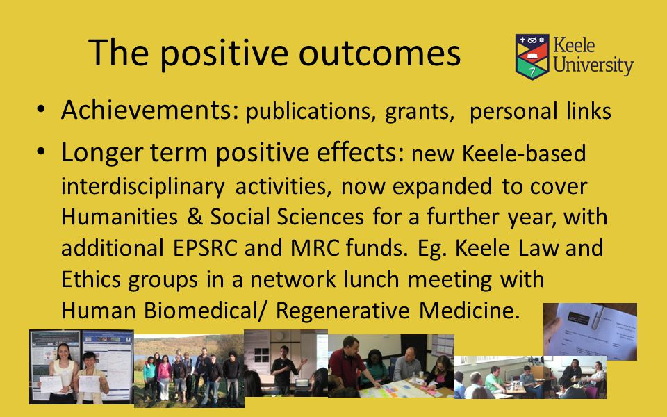 The positive outcomes Achievements: publications, grants, personal links Longer term positive effects: new Keele-based interdisciplinary activities, n