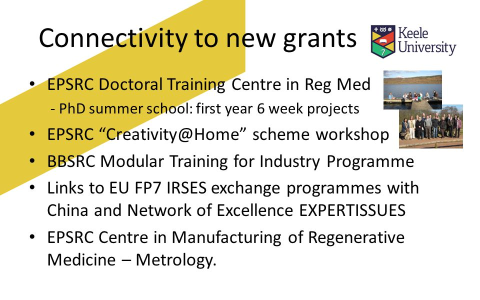 Connectivity to new grants EPSRC Doctoral Training Centre in Reg Med - PhD summer school: first year 6 week projects EPSRC scheme workshop BBSRC Modular Training for Industry Programme Links to EU FP7 IRSES exchange programmes with China and Network of Excellence EXPERTISSUES EPSRC Centre in Manufacturing of Regenerative Medicine – Metrology.