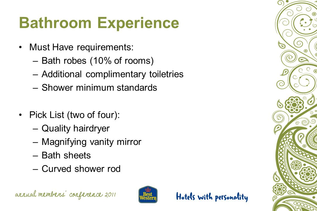 Bathroom Experience Must Have requirements: –Bath robes (10% of rooms) –Additional complimentary toiletries –Shower minimum standards Pick List (two of four): –Quality hairdryer –Magnifying vanity mirror –Bath sheets –Curved shower rod