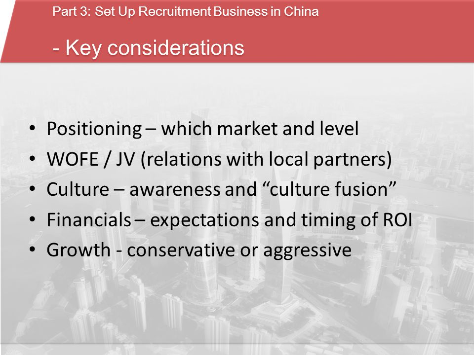 Part 3: Set Up Recruitment Business in China - Key considerations Part 3: Set Up Recruitment Business in China - Key considerations Positioning – which market and level WOFE / JV (relations with local partners) Culture – awareness and culture fusion Financials – expectations and timing of ROI Growth - conservative or aggressive