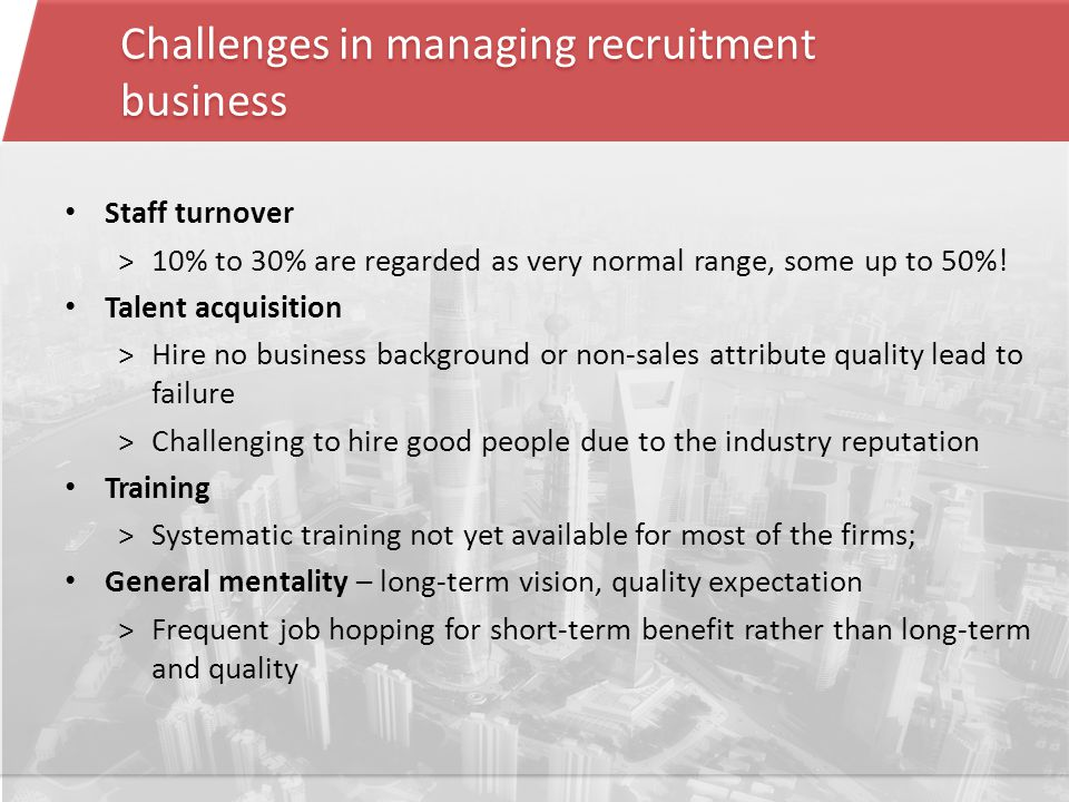 Challenges in managing recruitment business Staff turnover ˃10% to 30% are regarded as very normal range, some up to 50%.