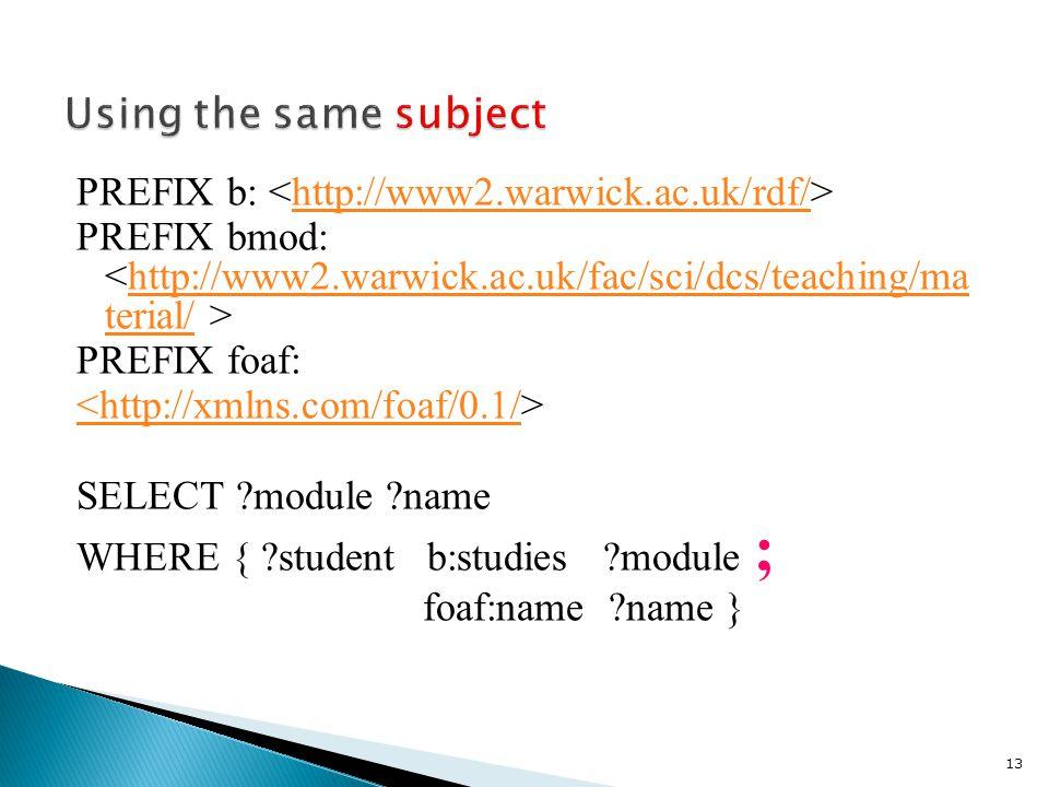 PREFIX b: http://www2.warwick.ac.uk/rdf/ PREFIX bmod: http://www2.warwick.ac.uk/fac/sci/dcs/teaching/ma terial/ PREFIX foaf: <http://xmlns.com/foaf/0.1/ SELECT module name WHERE { student b:studies module ; foaf:name name } 13