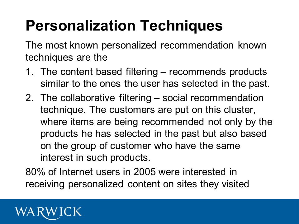 Personalization Techniques The most known personalized recommendation known techniques are the 1.The content based filtering – recommends products similar to the ones the user has selected in the past.