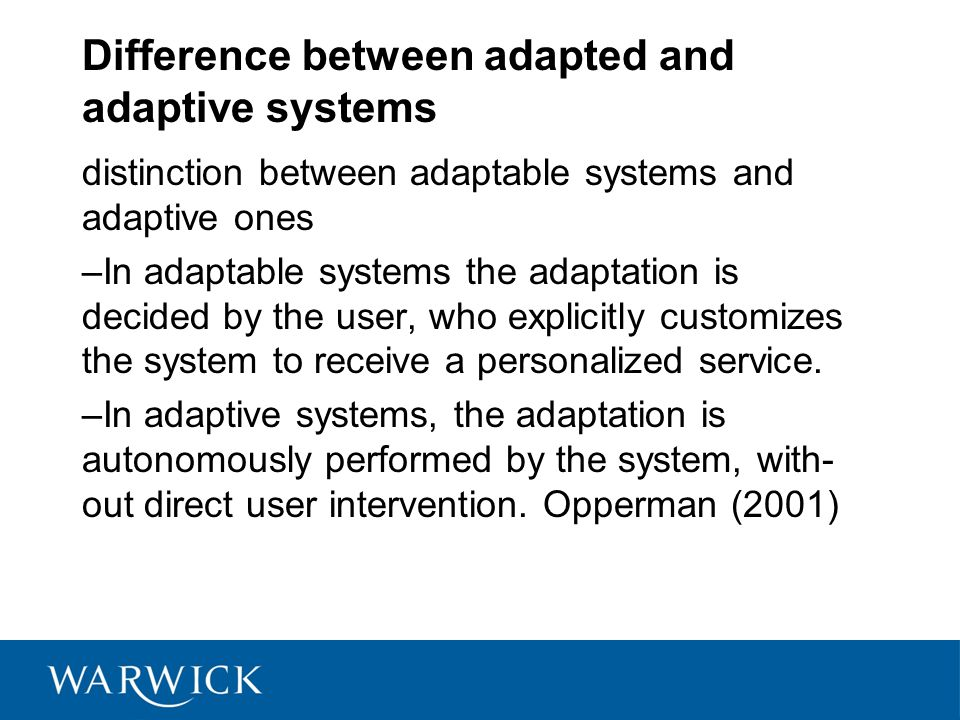 Difference between adapted and adaptive systems distinction between adaptable systems and adaptive ones –In adaptable systems the adaptation is decided by the user, who explicitly customizes the system to receive a personalized service.