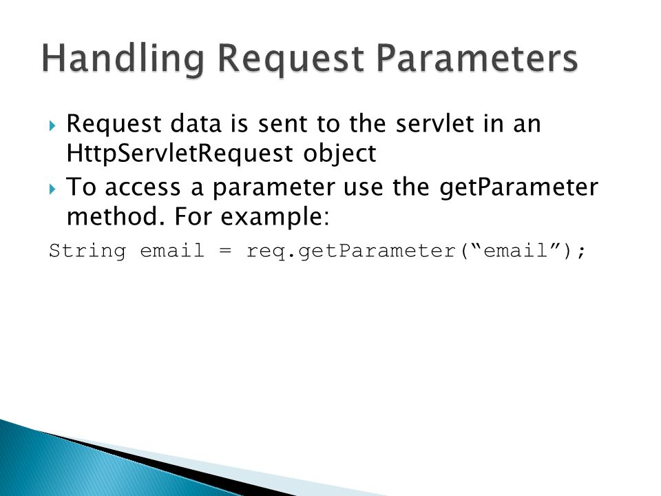  Request data is sent to the servlet in an HttpServletRequest object  To access a parameter use the getParameter method.