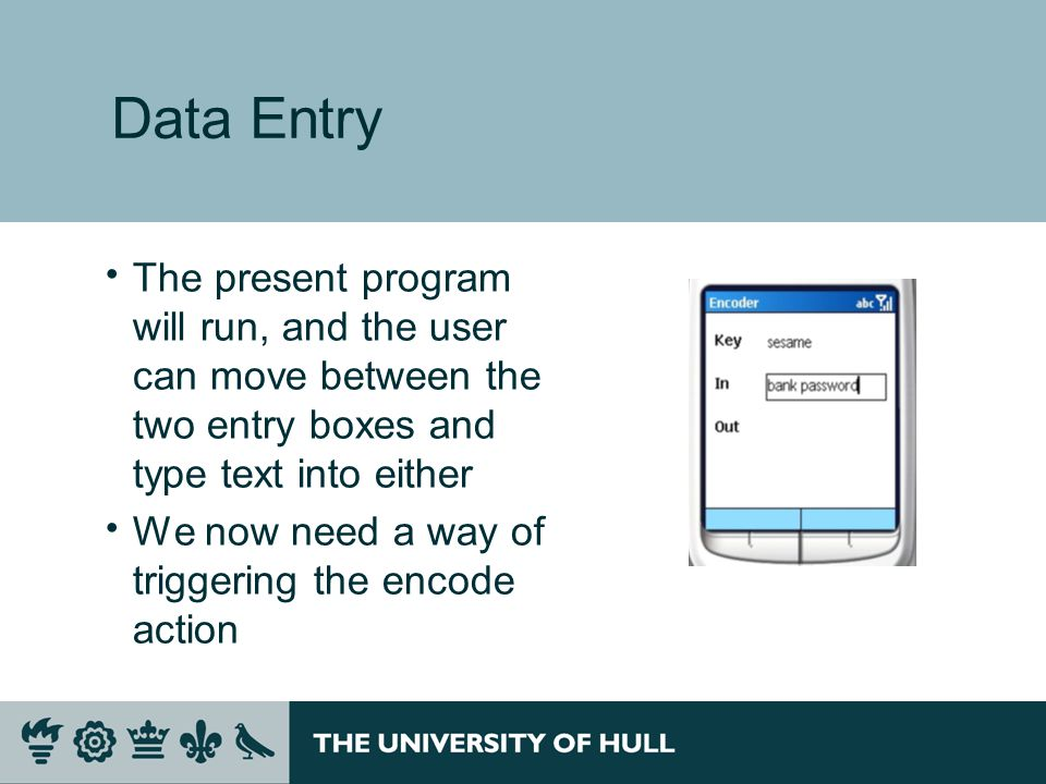 Data Entry  The present program will run, and the user can move between the two entry boxes and type text into either  We now need a way of triggering the encode action