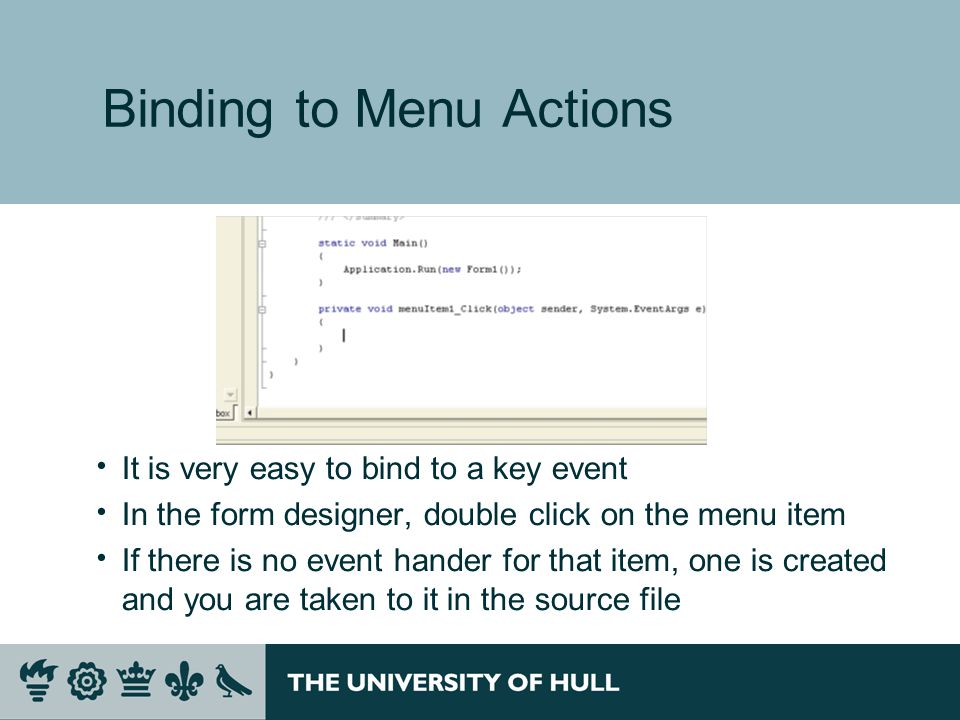 Binding to Menu Actions  It is very easy to bind to a key event  In the form designer, double click on the menu item  If there is no event hander f