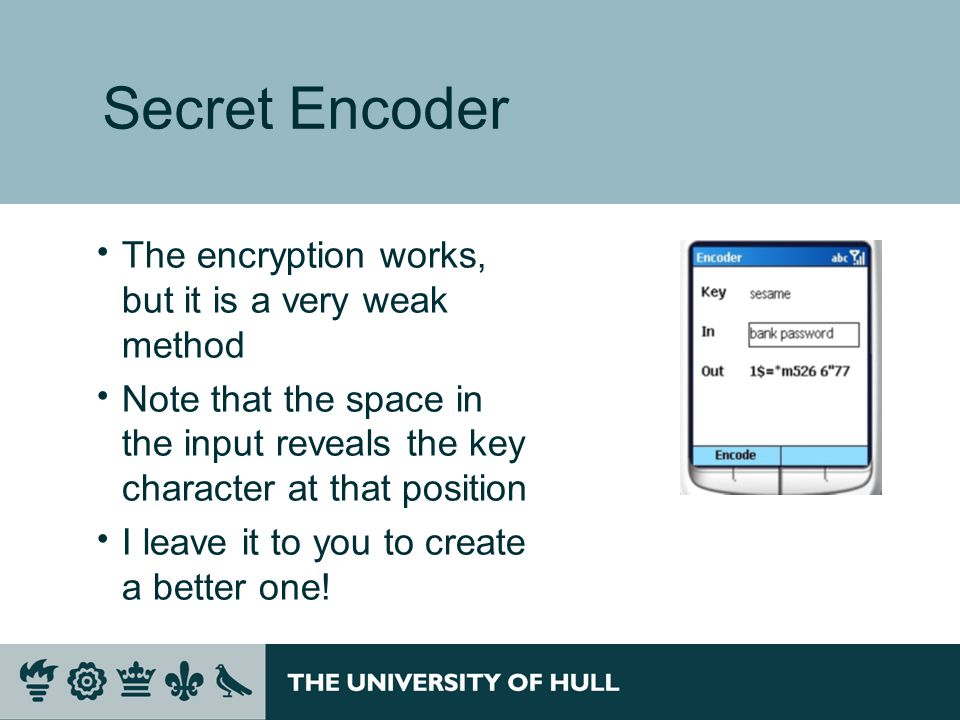 Secret Encoder  The encryption works, but it is a very weak method  Note that the space in the input reveals the key character at that position  I leave it to you to create a better one!