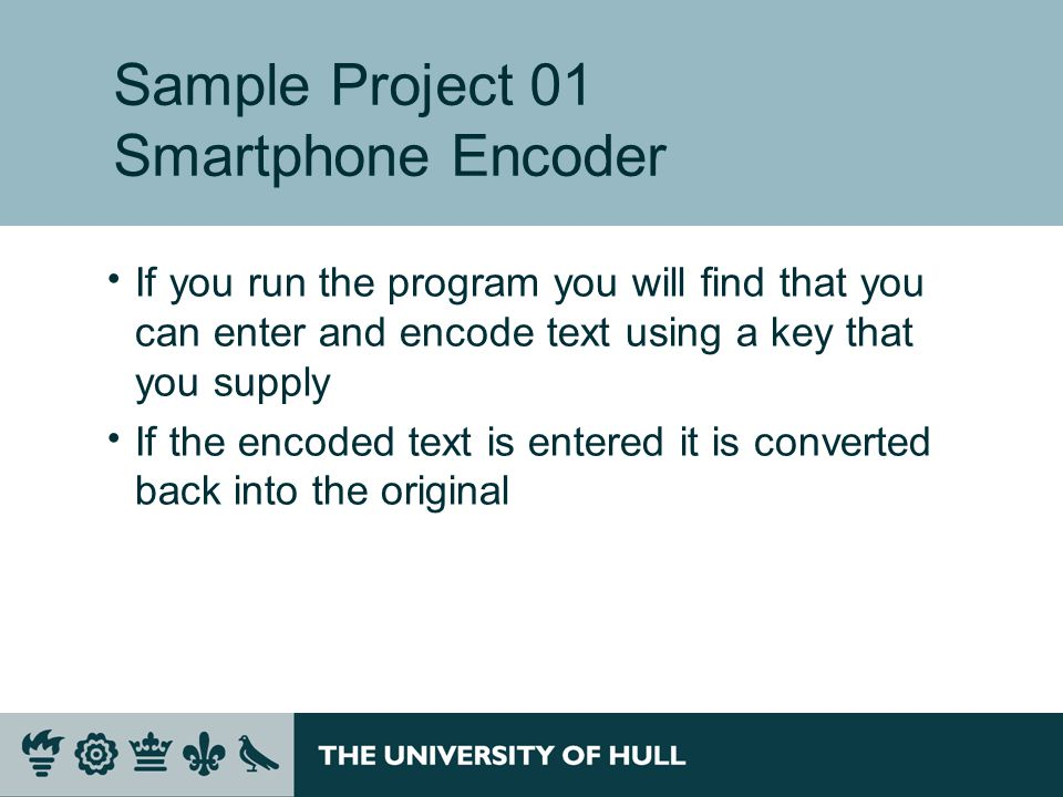 Sample Project 01 Smartphone Encoder  If you run the program you will find that you can enter and encode text using a key that you supply  If the encoded text is entered it is converted back into the original