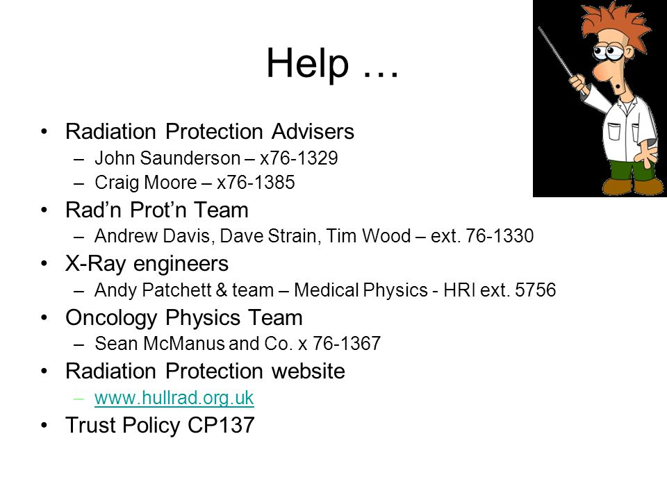 Help … Radiation Protection Advisers –John Saunderson – x76-1329 –Craig Moore – x76-1385 Rad'n Prot'n Team –Andrew Davis, Dave Strain, Tim Wood – ext.