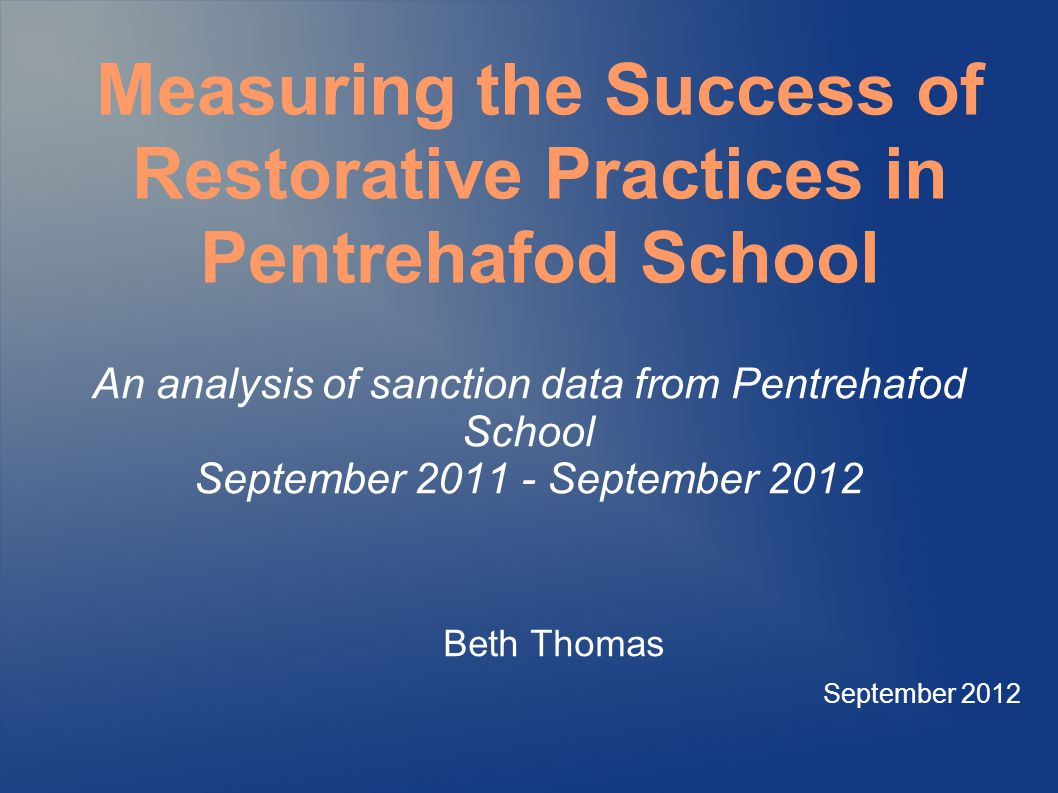An analysis of sanction data from Pentrehafod School September September 2012 Beth Thomas September 2012 Measuring the Success of Restorative Practices in Pentrehafod School