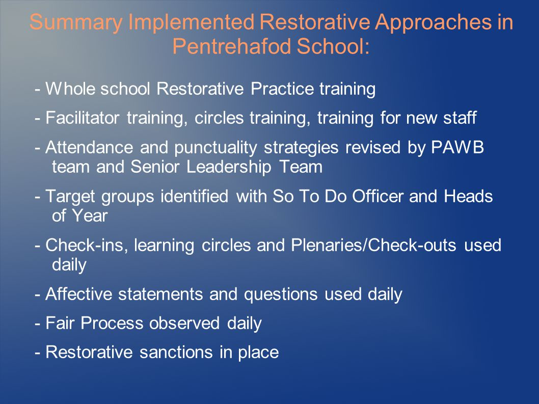 Summary Implemented Restorative Approaches in Pentrehafod School: - Whole school Restorative Practice training - Facilitator training, circles training, training for new staff - Attendance and punctuality strategies revised by PAWB team and Senior Leadership Team - Target groups identified with So To Do Officer and Heads of Year - Check-ins, learning circles and Plenaries/Check-outs used daily - Affective statements and questions used daily - Fair Process observed daily - Restorative sanctions in place
