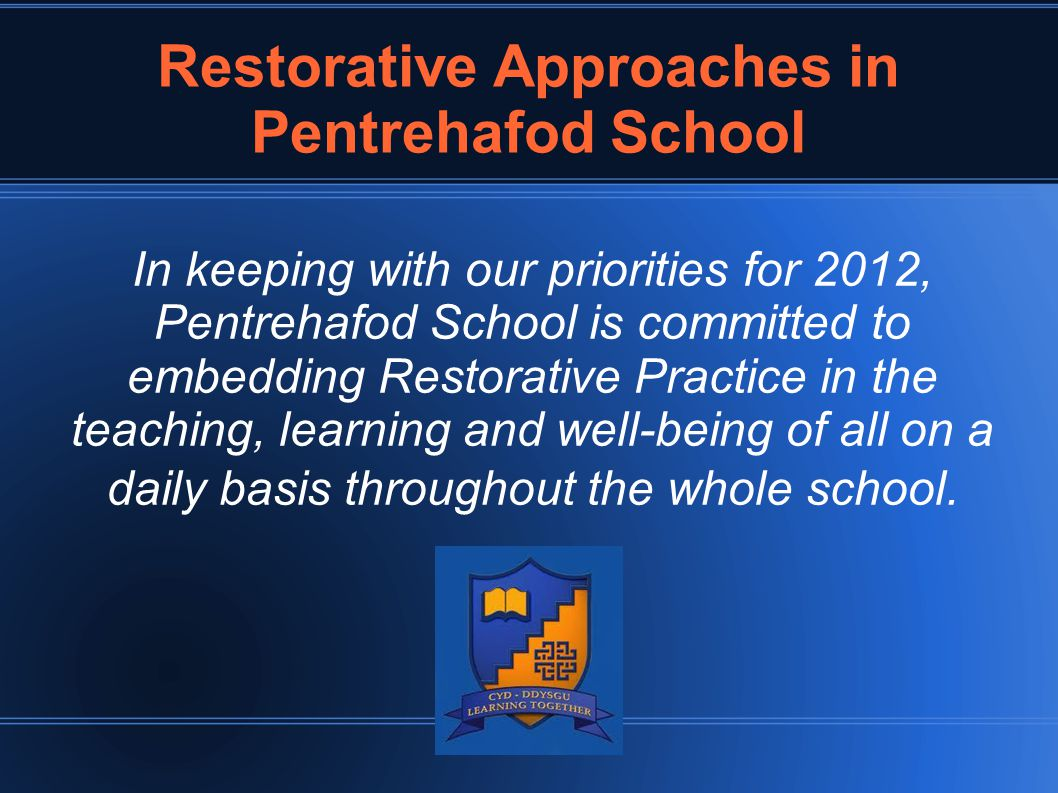 Restorative Approaches in Pentrehafod School In keeping with our priorities for 2012, Pentrehafod School is committed to embedding Restorative Practic
