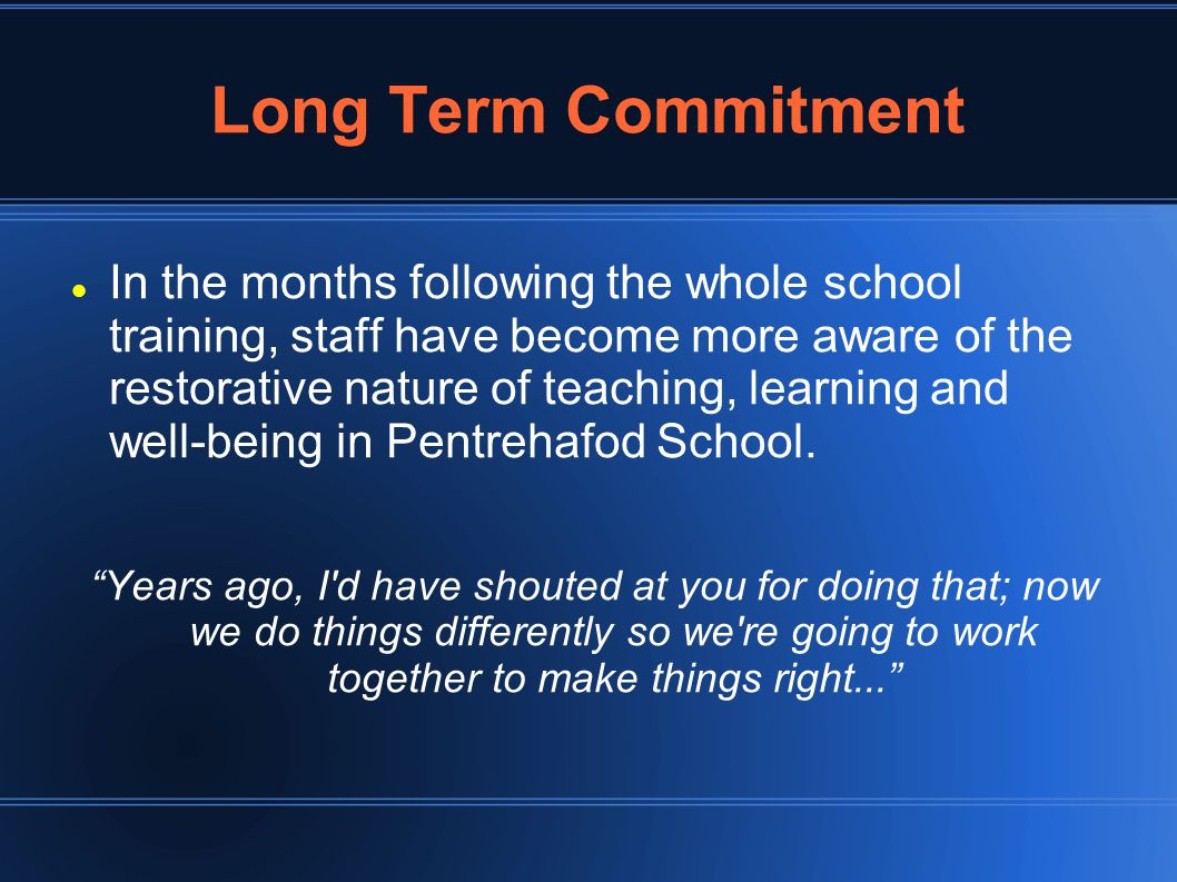 Long Term Commitment In the months following the whole school training, staff have become more aware of the restorative nature of teaching, learning and well-being in Pentrehafod School.