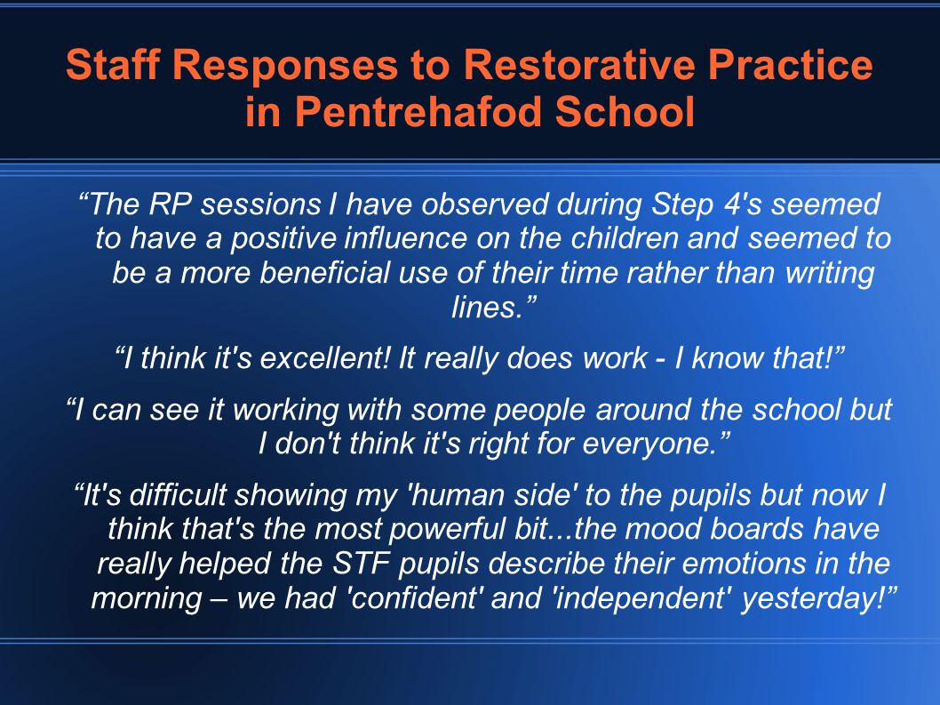Staff Responses to Restorative Practice in Pentrehafod School The RP sessions I have observed during Step 4 s seemed to have a positive influence on the children and seemed to be a more beneficial use of their time rather than writing lines. I think it s excellent.
