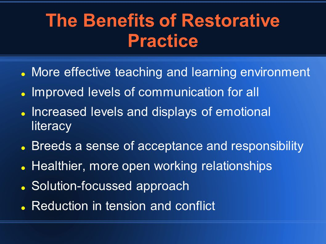 The Benefits of Restorative Practice More effective teaching and learning environment Improved levels of communication for all Increased levels and displays of emotional literacy Breeds a sense of acceptance and responsibility Healthier, more open working relationships Solution-focussed approach Reduction in tension and conflict