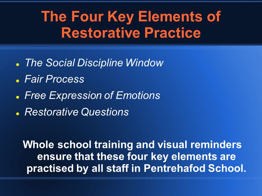 The Four Key Elements of Restorative Practice The Social Discipline Window Fair Process Free Expression of Emotions Restorative Questions Whole school training and visual reminders ensure that these four key elements are practised by all staff in Pentrehafod School.