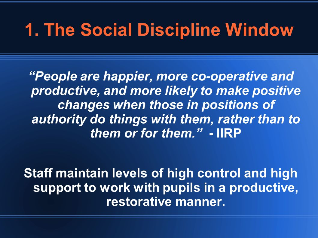 "1. The Social Discipline Window ""People are happier, more co-operative and productive, and more likely to make positive changes when those in position"