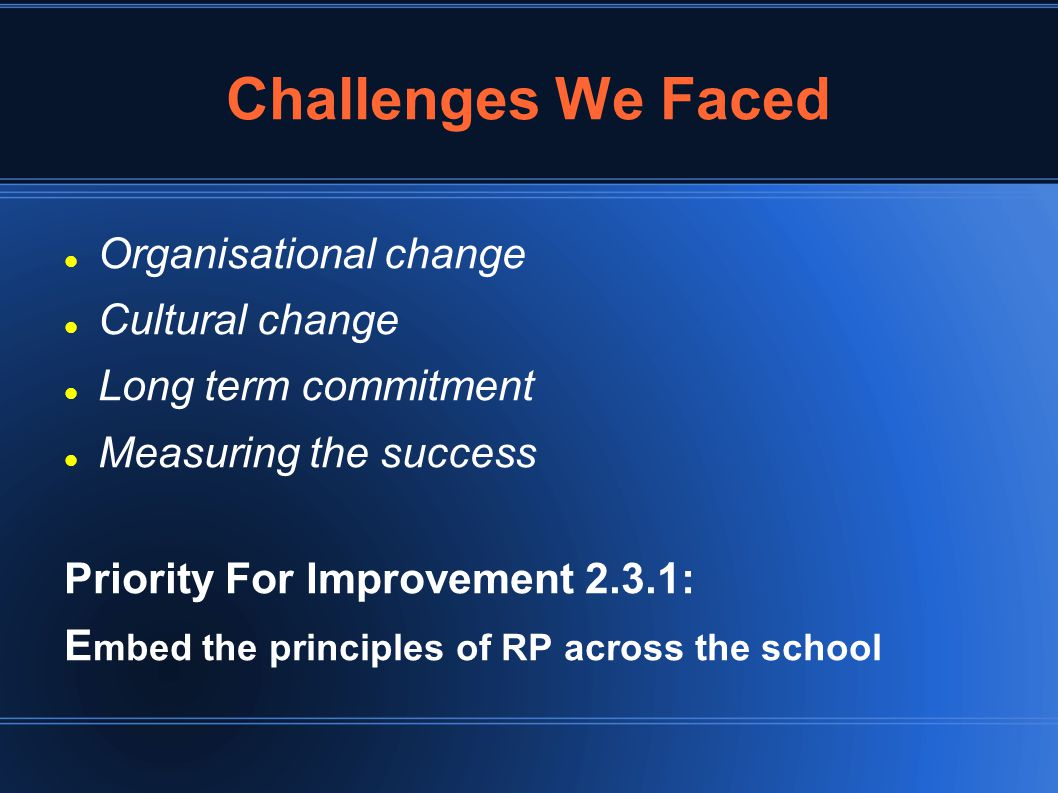 Challenges We Faced Organisational change Cultural change Long term commitment Measuring the success Priority For Improvement 2.3.1: E mbed the principles of RP across the school
