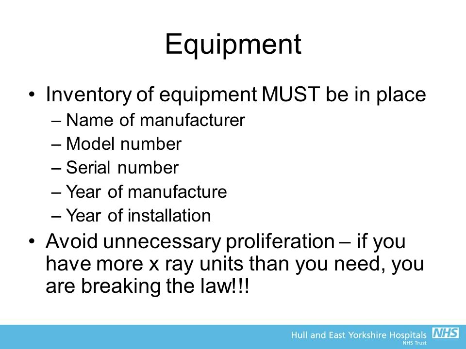 Equipment Inventory of equipment MUST be in place –Name of manufacturer –Model number –Serial number –Year of manufacture –Year of installation Avoid unnecessary proliferation – if you have more x ray units than you need, you are breaking the law!!!