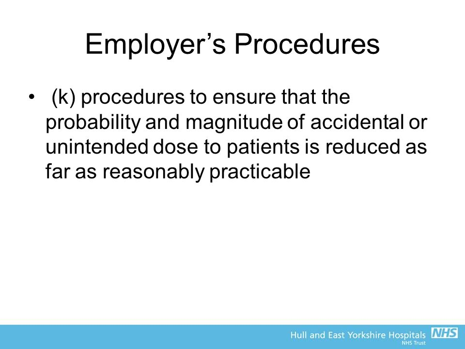 Employer's Procedures (k) procedures to ensure that the probability and magnitude of accidental or unintended dose to patients is reduced as far as reasonably practicable