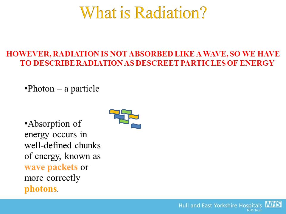 HOWEVER, RADIATION IS NOT ABSORBED LIKE A WAVE, SO WE HAVE TO DESCRIBE RADIATION AS DESCREET PARTICLES OF ENERGY Photon – a particle Absorption of energy occurs in well-defined chunks of energy, known as wave packets or more correctly photons.