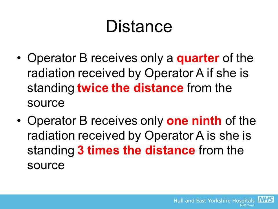 Distance Operator B receives only a quarter of the radiation received by Operator A if she is standing twice the distance from the source Operator B receives only one ninth of the radiation received by Operator A is she is standing 3 times the distance from the source