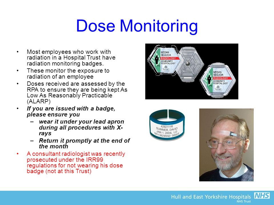 Dose Monitoring Most employees who work with radiation in a Hospital Trust have radiation monitoring badges.