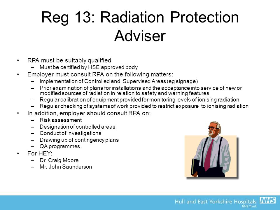 Reg 13: Radiation Protection Adviser RPA must be suitably qualified –Must be certified by HSE approved body Employer must consult RPA on the following matters: –Implementation of Controlled and Supervised Areas (eg signage) –Prior examination of plans for installations and the acceptance into service of new or modified sources of radiation in relation to safety and warning features –Regular calibration of equipment provided for monitoring levels of ionising radiation –Regular checking of systems of work provided to restrict exposure to ionising radiation In addition, employer should consult RPA on: –Risk assessment –Designation of controlled areas –Conduct of investigations –Drawing up of contingency plans –QA programmes For HEY: –Dr.