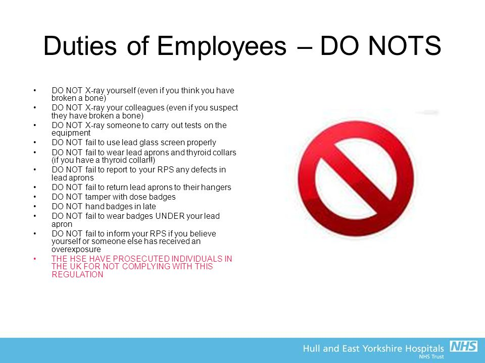 Duties of Employees – DO NOTS DO NOT X-ray yourself (even if you think you have broken a bone) DO NOT X-ray your colleagues (even if you suspect they have broken a bone) DO NOT X-ray someone to carry out tests on the equipment DO NOT fail to use lead glass screen properly DO NOT fail to wear lead aprons and thyroid collars (if you have a thyroid collar!!) DO NOT fail to report to your RPS any defects in lead aprons DO NOT fail to return lead aprons to their hangers DO NOT tamper with dose badges DO NOT hand badges in late DO NOT fail to wear badges UNDER your lead apron DO NOT fail to inform your RPS if you believe yourself or someone else has received an overexposure THE HSE HAVE PROSECUTED INDIVIDUALS IN THE UK FOR NOT COMPLYING WITH THIS REGULATION