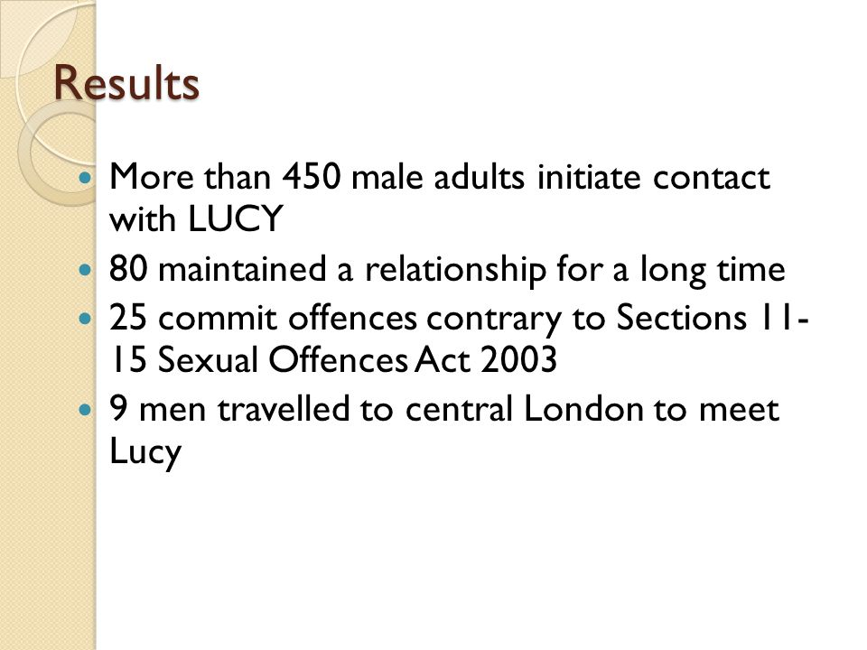 Results More than 450 male adults initiate contact with LUCY 80 maintained a relationship for a long time 25 commit offences contrary to Sections 11-
